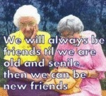 We Will Always Be Friends Til We Are Old...