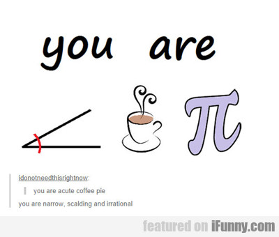 You Are Acute Coffee Pie...