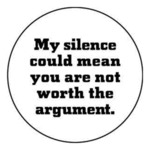 My Silence Could Mean You Are Not Worth
