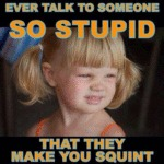 Ever Talk To Someone So Stupid...
