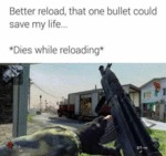 Better Reload That One Bullet Could Save My Life