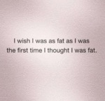 I Wish I Was As Fat As I Was The First Time