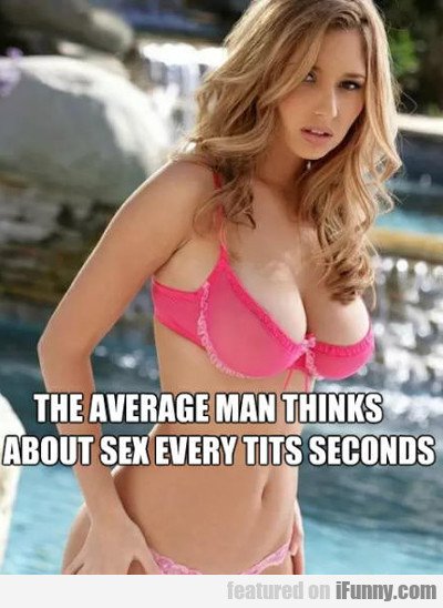 The Average Man Thinks About Sex Every...
