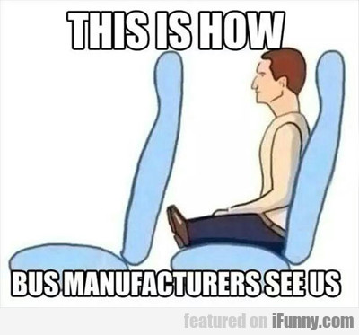 this is how bus manufacturers see us...