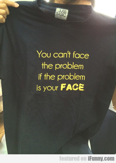 You Can't Face The Problem If The Problem Is...