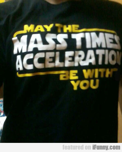 May The Mass Times Acceleration Be With You...