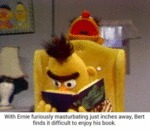 With Ernie Furiously Masturbating Just Inches...