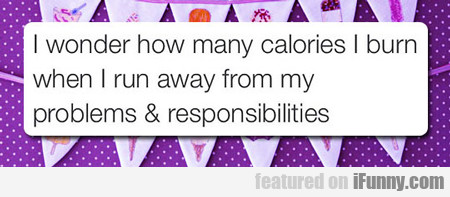 I Wonder How Many Calories I Burn When I...
