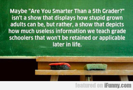 Maybe Are You Smarter Than A Fifth Grader...