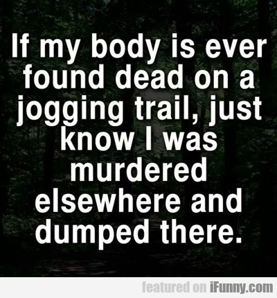 If My Body Is Ever Found Dead On A Jogging Trail..