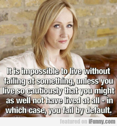 it is impossible to live without failing at someth