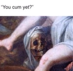 You Cum Yet?