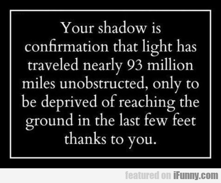 Our Shadow Is Confirmation That Light Has Traveled
