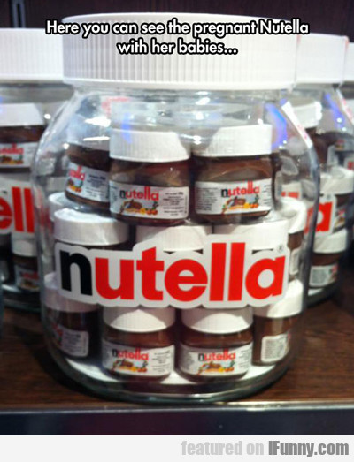Here You Can See The Pregnant Nutella...
