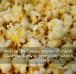 Saying Do I Smell Popcorn...