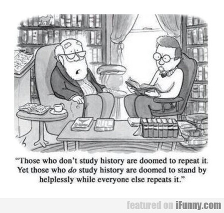those who dont study history are doomed to repeat