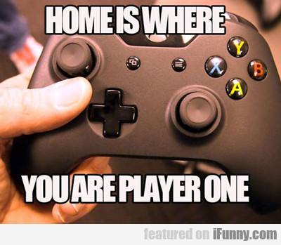 Home Is Where You Are Player One...