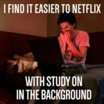 I Find It Easier To Netflix With Study On...