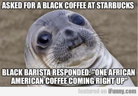 Asked For A Black Coffee...