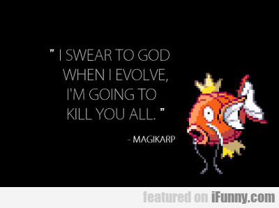 I Swear To God When I Evolve I'm Going To Kill...