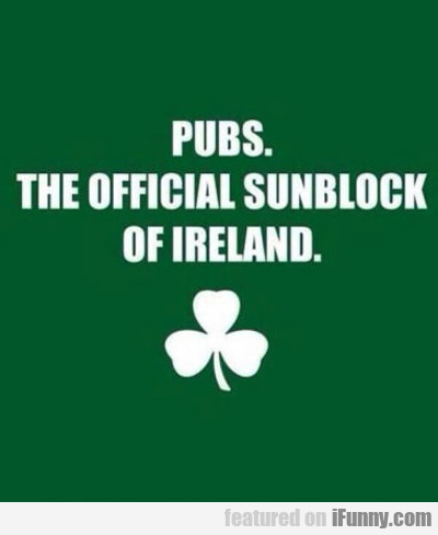 Pubs. The Official Sunblock Of Ireland...