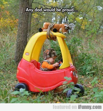 Any Dad Would Be Proud...