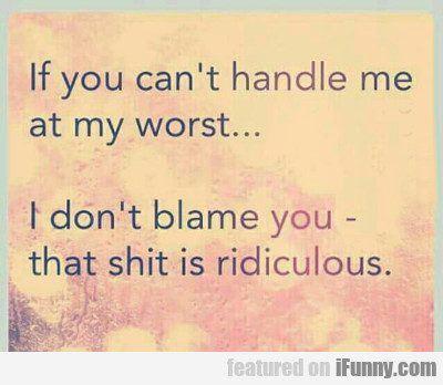 If You Can't Handle Me At My Worst...