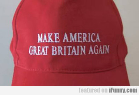 Make America Great Britain Again...