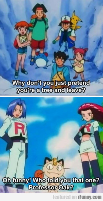 Why Don't You Just Pretend You're A Tree And Leave
