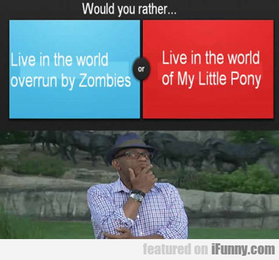 Would You Rather Live In A World Overrun With...