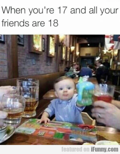 When You're 17 And Your Friends Are 18