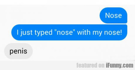 Nose, I Just Typed Nose With My Nose...