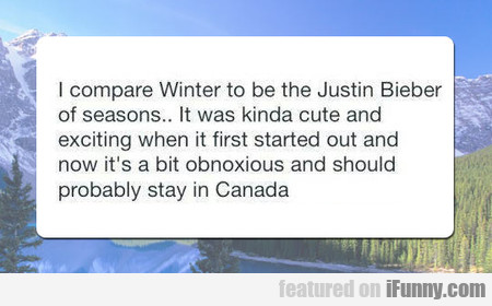 I Compare Winter To Be The Justin Bieber Of Season
