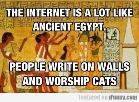 The Internet Is A Lot Like Ancient Egypt...