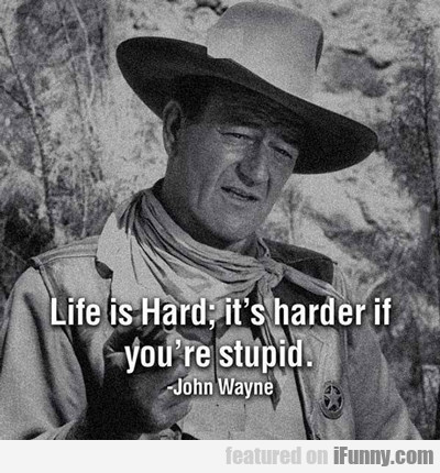 Life Is Hard, It's Harder If You're Stupid...