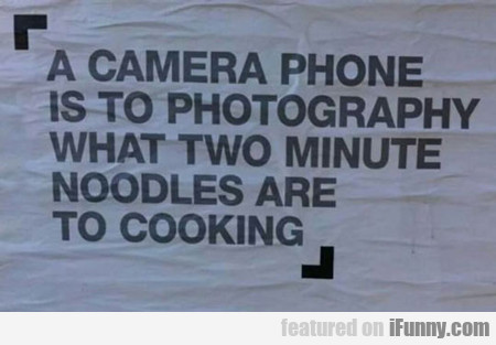 A Camera Phone Is To Photography...
