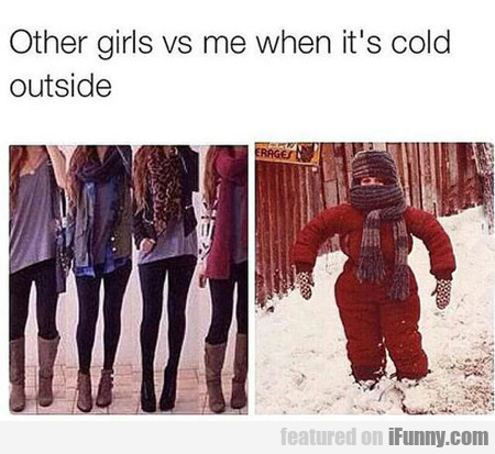 Other Girls Vs Me When It's Cold Outside...