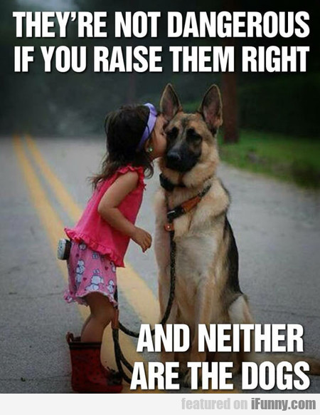 They Are Not Dangerous If You Raise Them Right...