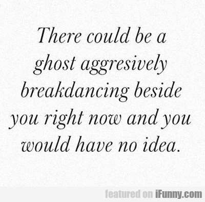 there could be a ghost aggressively break dancing