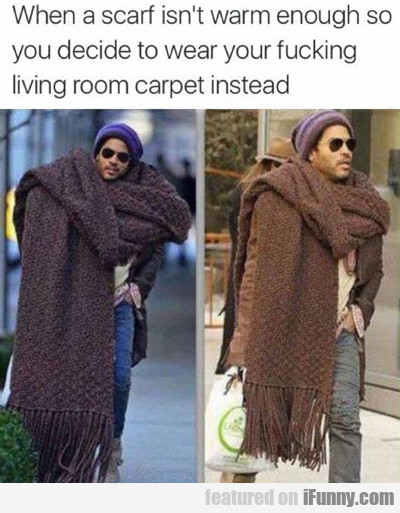 When A Scarf Isn't Warm Enough...