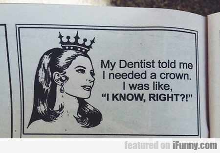 My Dentist Told Me I Needed A Crown, So...