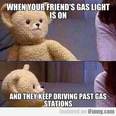 When You Friend's Gas Light Is On...