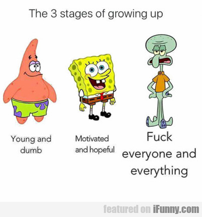 The Three Stages Of Growing Up...