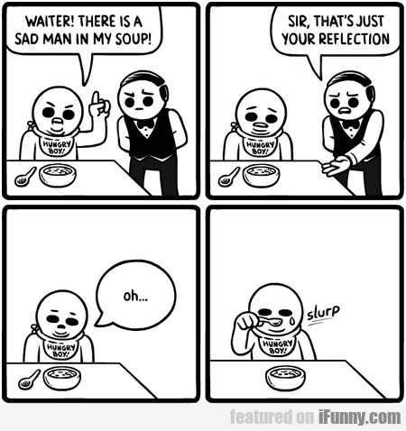 Waiter! There Is A Sad Man In My Soup!