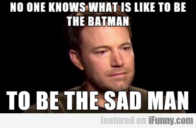 No One Knows What It's Like To Be The Batman...