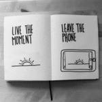 Live The Moment, Leave The Phone...