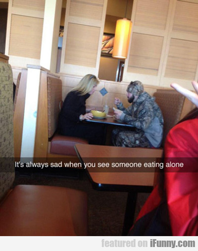 It's Always Sad When You See Someone Eating Alone