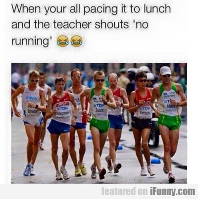 When You Are All Pacing It To Lunch...