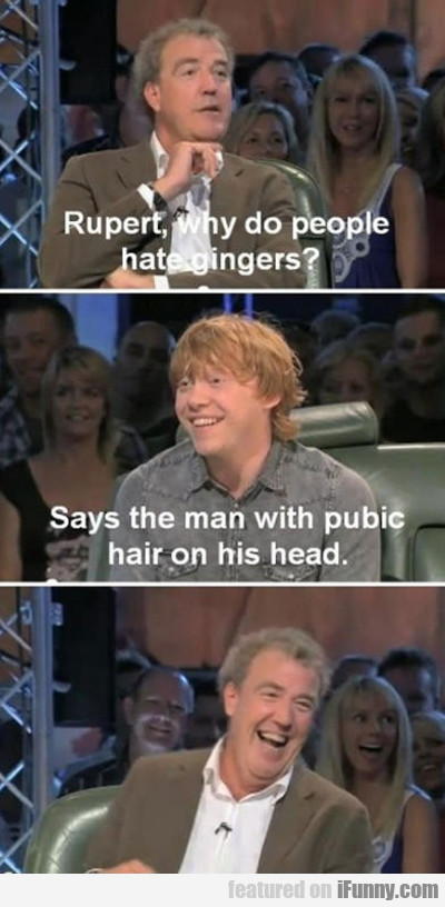 Rupert, Why Do People Hate Gingers?