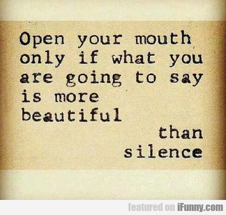 Open Your Mouth Ony If What You Are Going To Say